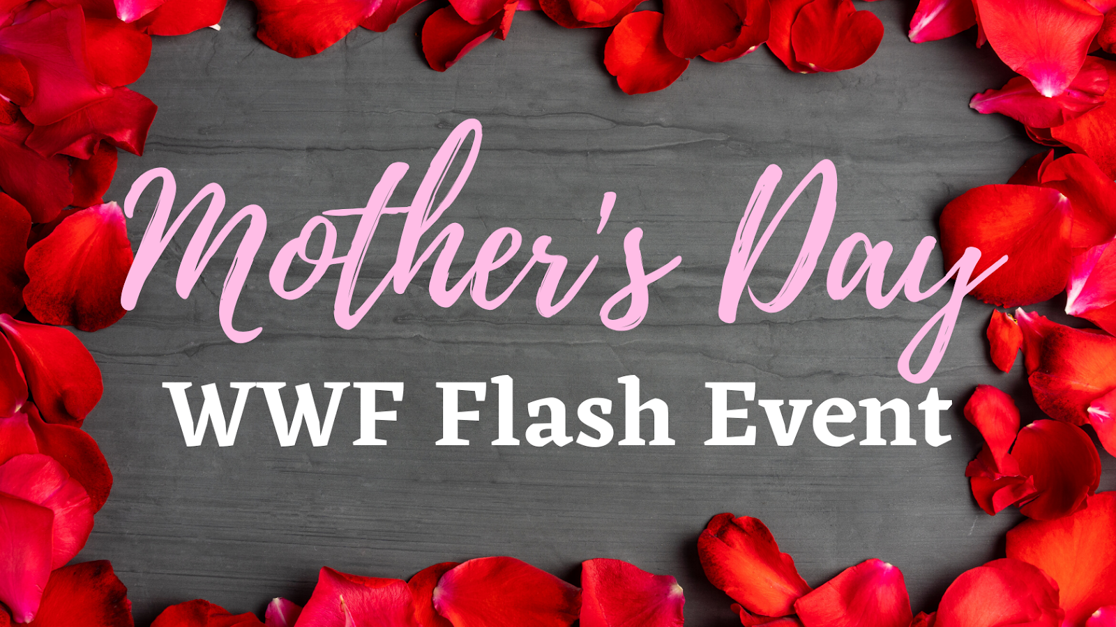 "Brown/gray wood board with a border of red rose petals. Text: ""Mother's Day"" (pink swirly font). Text: ""WWF Flash Event"" (white block font)."